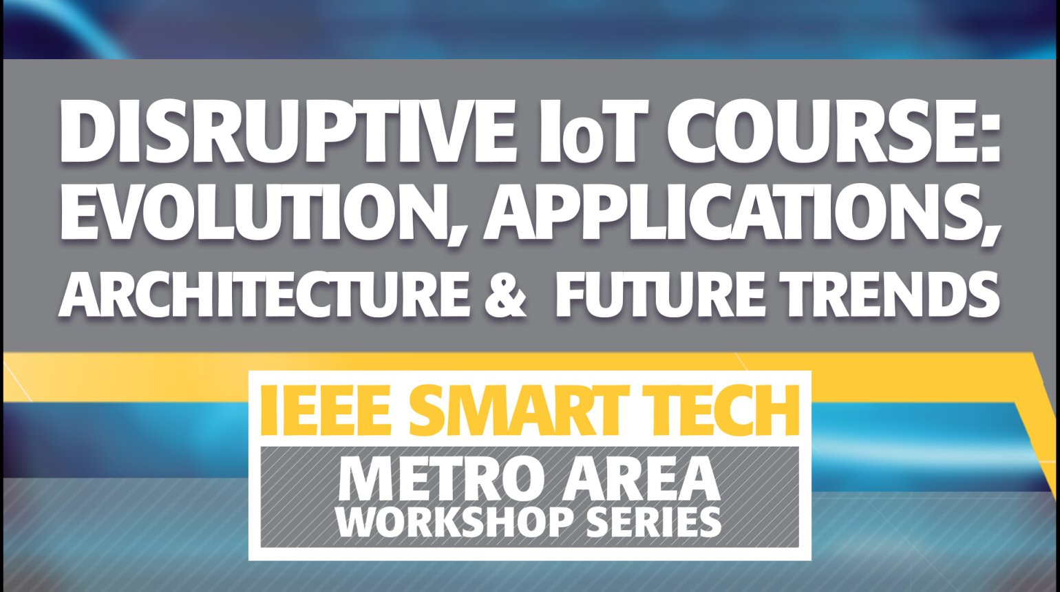 Disruptive Internet of Things Course: Evolution, Applications, Architecture and Future Trends - IEEE Smart Tech